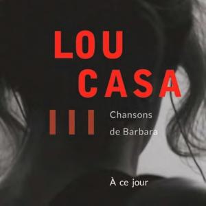 Lou Casa… Une nouvelle résonance, étonnamment actuelle, pour les chansons de Barbara